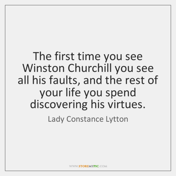 The first time you see Winston Churchill you see all his faults, ...