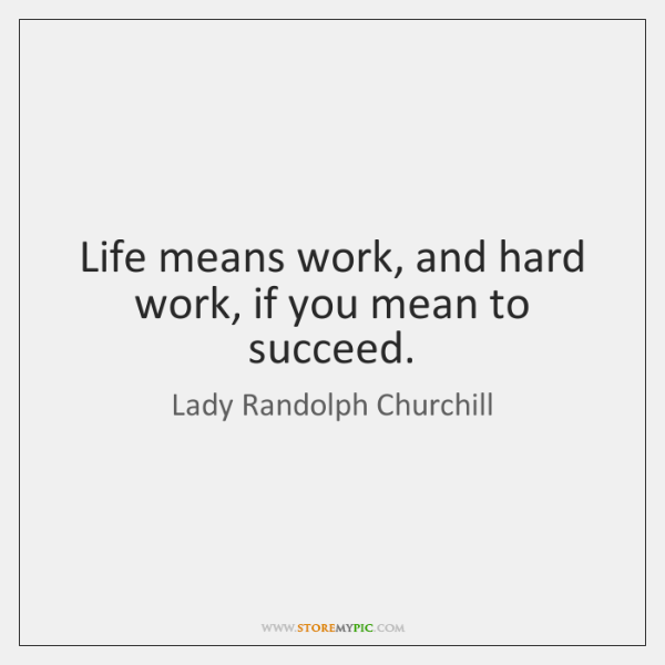 Life means work, and hard work, if you mean to succeed.
