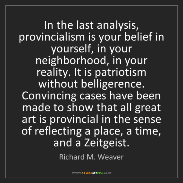 Richard M. Weaver: In the last analysis, provincialism is your belief in...