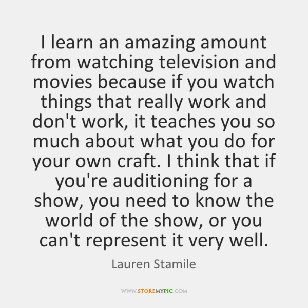 I learn an amazing amount from watching television and movies because if ...