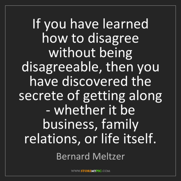 Bernard Meltzer: If you have learned how to disagree without being disagreeable,...
