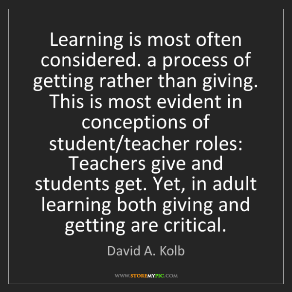 David A. Kolb: Learning is most often considered. a process of getting...