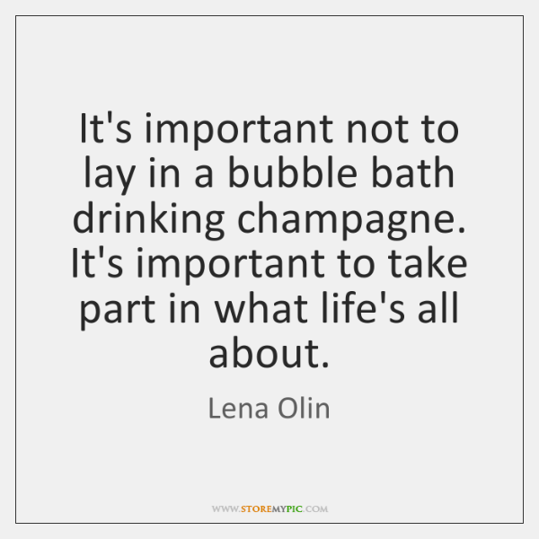 It's important not to lay in a bubble bath drinking champagne. It's ...