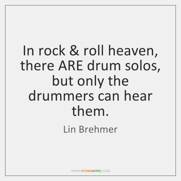 In rock & roll heaven, there ARE drum solos, but only the drummers ...