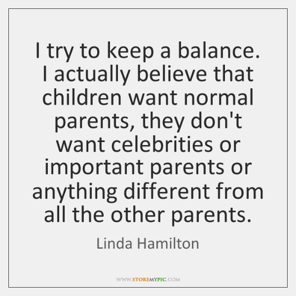 I try to keep a balance. I actually believe that children want ...