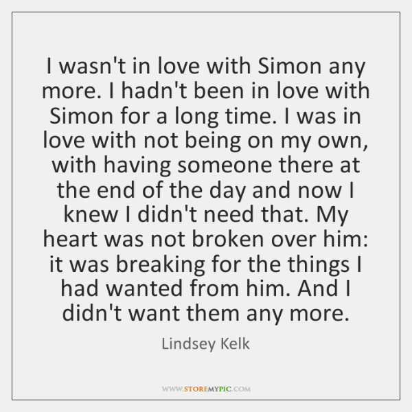 I wasn't in love with Simon any more. I hadn't been in ...