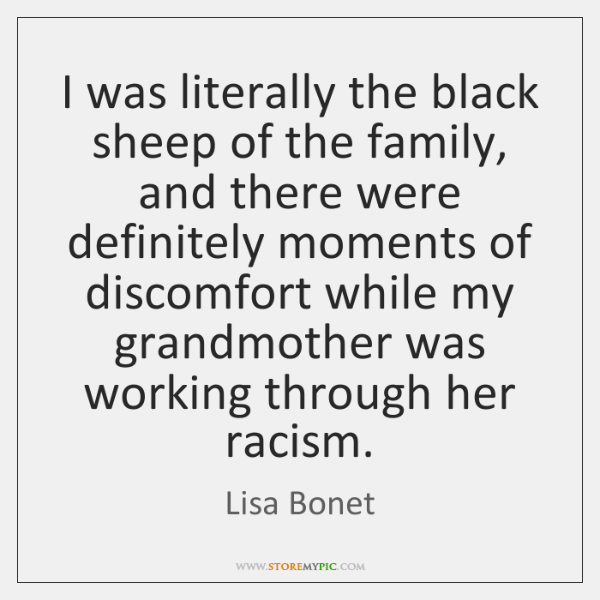 I was literally the black sheep of the family, and there were ...