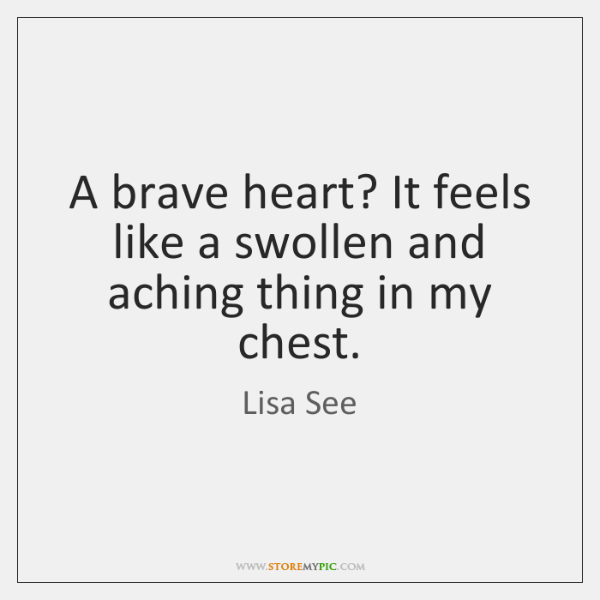 A brave heart? It feels like a swollen and aching thing in ...