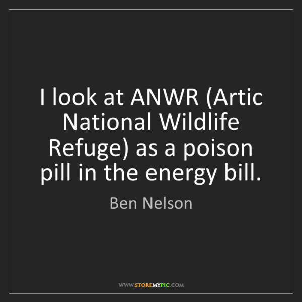 Ben Nelson: I look at ANWR (Artic National Wildlife Refuge) as a...