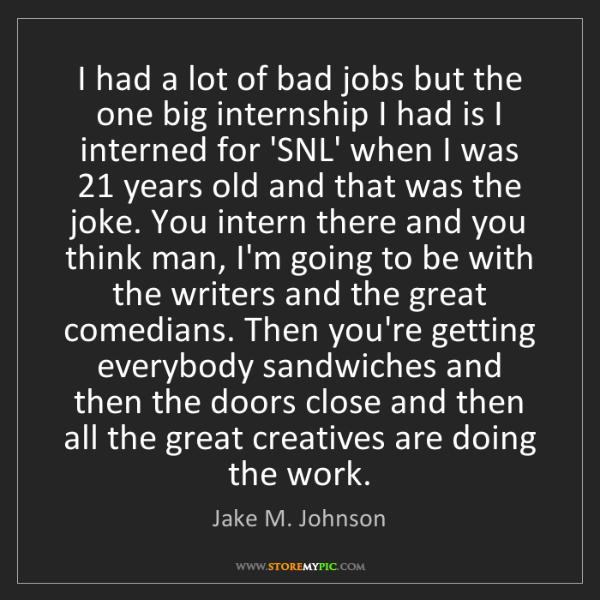 Jake M. Johnson: I had a lot of bad jobs but the one big internship I...