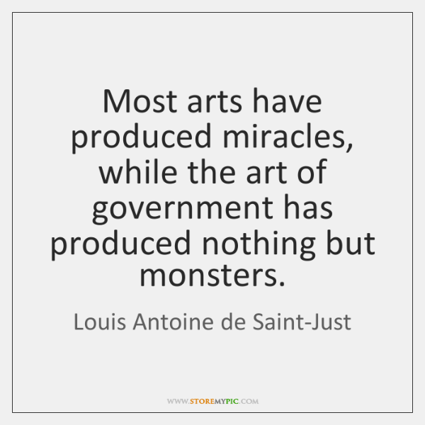 Most arts have produced miracles, while the art of government has produced ...