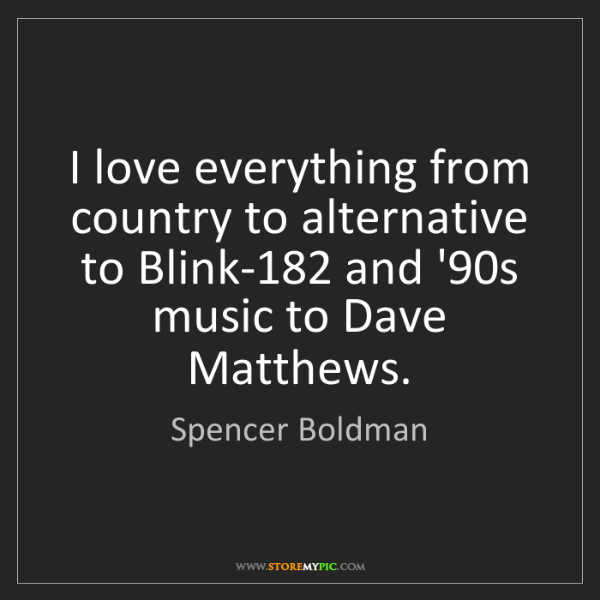 Spencer Boldman: I love everything from country to alternative to Blink-182...