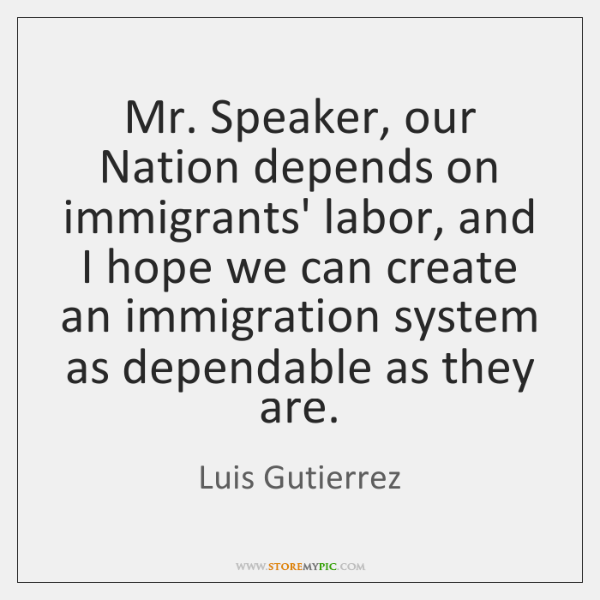 Mr. Speaker, our Nation depends on immigrants' labor, and I hope we ...