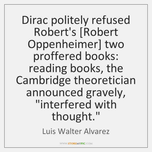 Dirac politely refused Robert's [Robert Oppenheimer] two proffered books: reading books, the ...