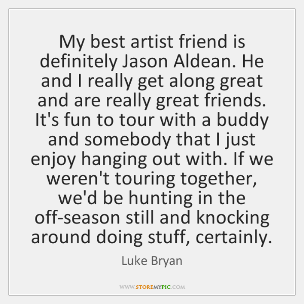 My best artist friend is definitely Jason Aldean. He and I really ...