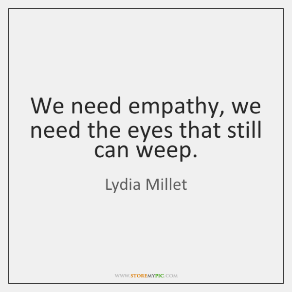 We need empathy, we need the eyes that still can weep.