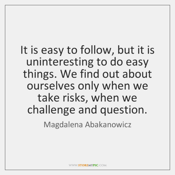 It is easy to follow, but it is uninteresting to do easy ...
