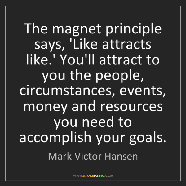 Mark Victor Hansen: The magnet principle says, 'Like attracts like.' You'll...