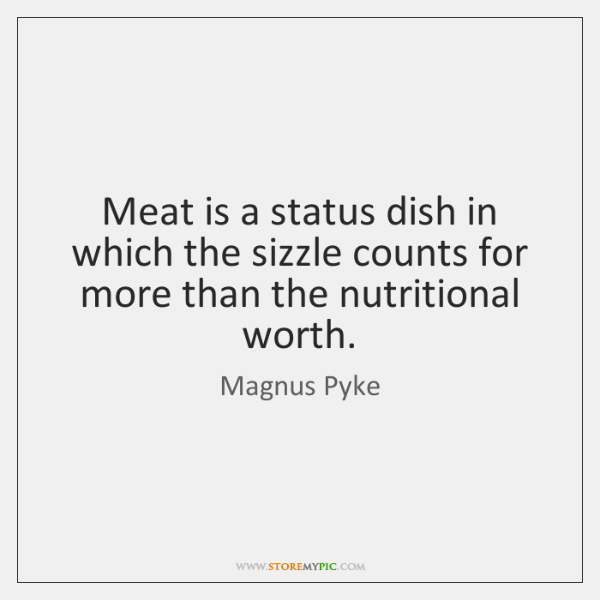 Meat is a status dish in which the sizzle counts for more ...