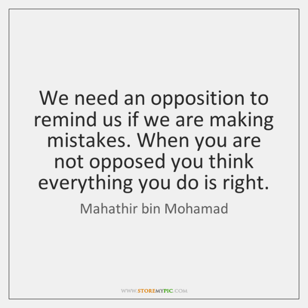 We need an opposition to remind us if we are making mistakes. ...