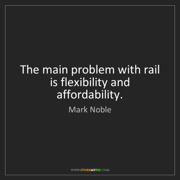 Mark Noble: The main problem with rail is flexibility and affordability.