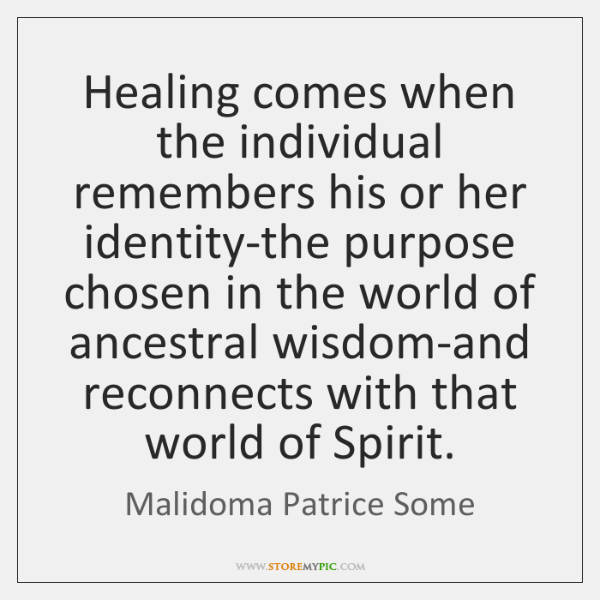 Healing comes when the individual remembers his or her identity-the purpose chosen ...