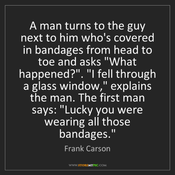 Frank Carson: A man turns to the guy next to him who's covered in bandages...