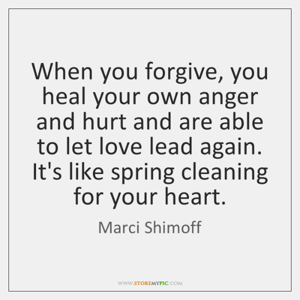 When you forgive, you heal your own anger and hurt and are ...