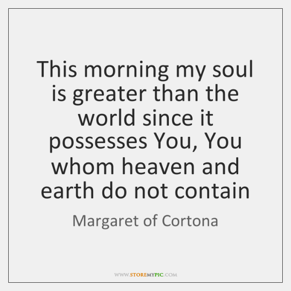 This morning my soul is greater than the world since it possesses ...