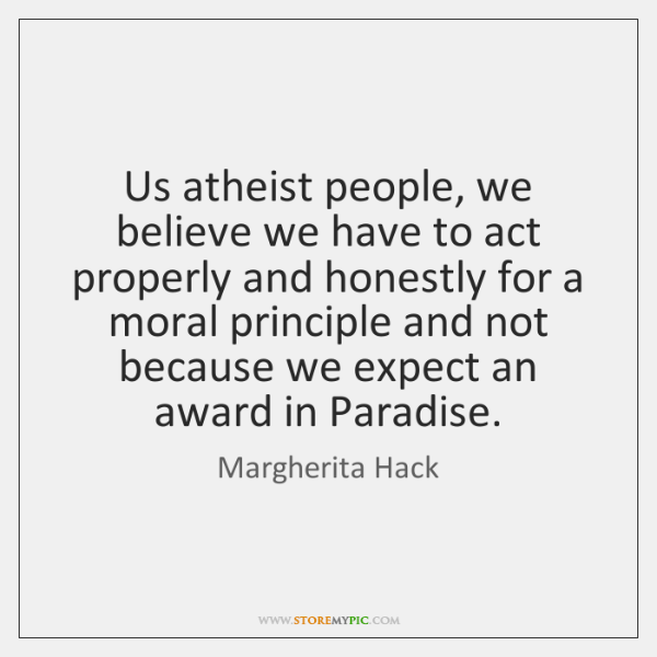 Us atheist people, we believe we have to act properly and honestly ...