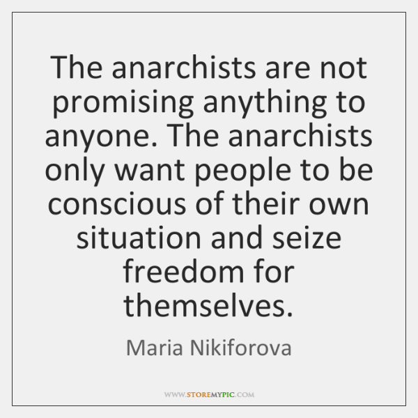 The anarchists are not promising anything to anyone. The anarchists only want ...
