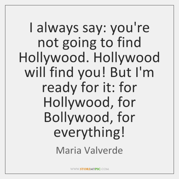 I always say: you're not going to find Hollywood. Hollywood will find ...