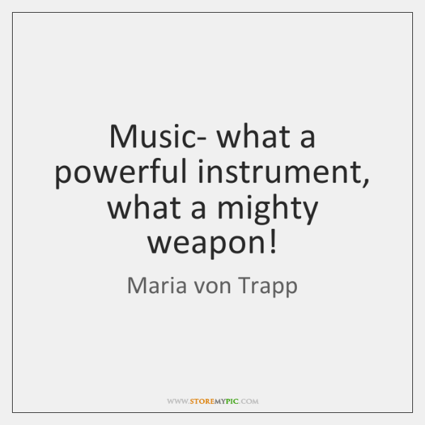 Music- what a powerful instrument, what a mighty weapon!