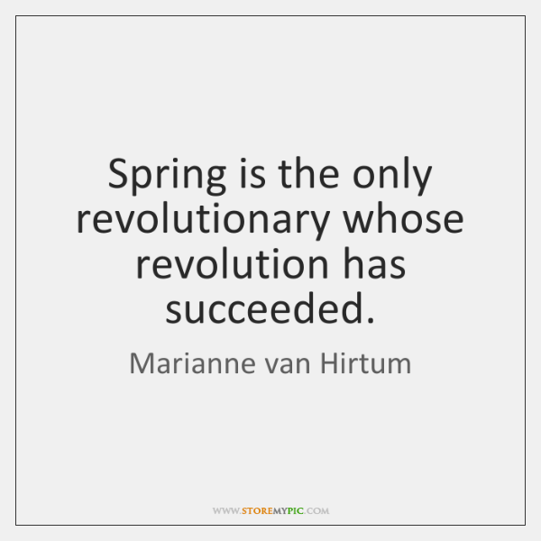 Spring is the only revolutionary whose revolution has succeeded.