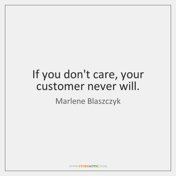 If you don't care, your customer never will.