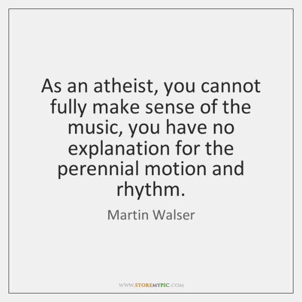 As an atheist, you cannot fully make sense of the music, you ...