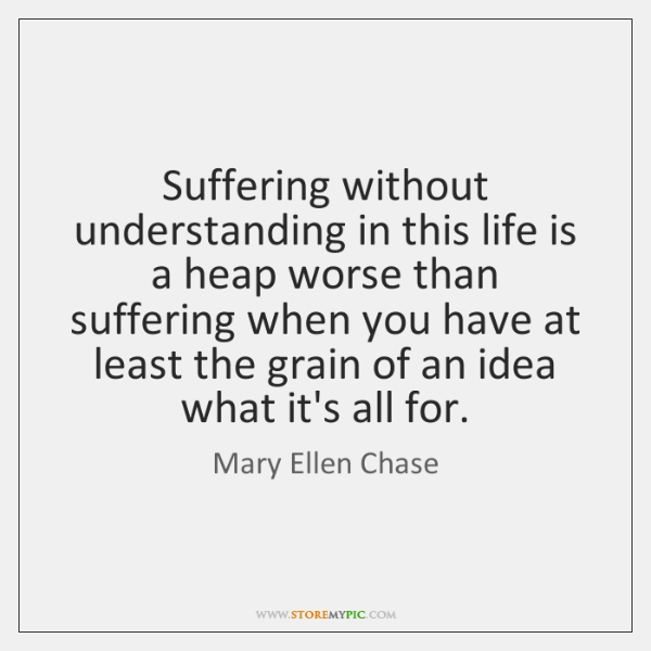 Suffering without understanding in this life is a heap worse than suffering ...