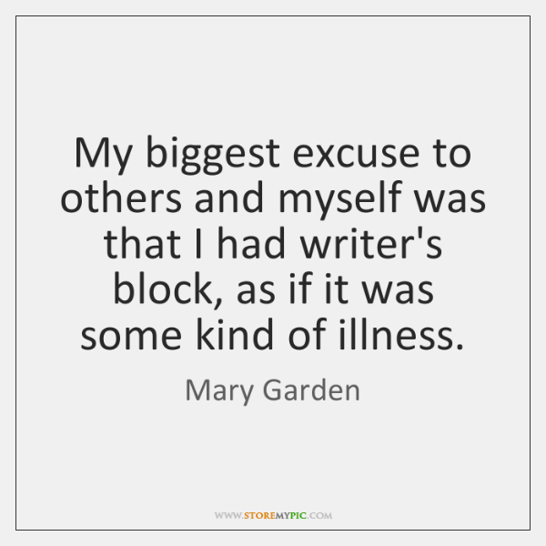 My biggest excuse to others and myself was that I had writer's ...