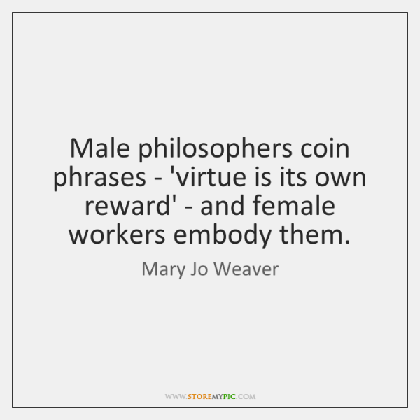 Male philosophers coin phrases - 'virtue is its own reward' - and ...