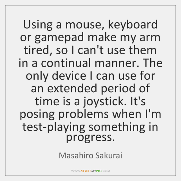Using a mouse, keyboard or gamepad make my arm tired, so I ...