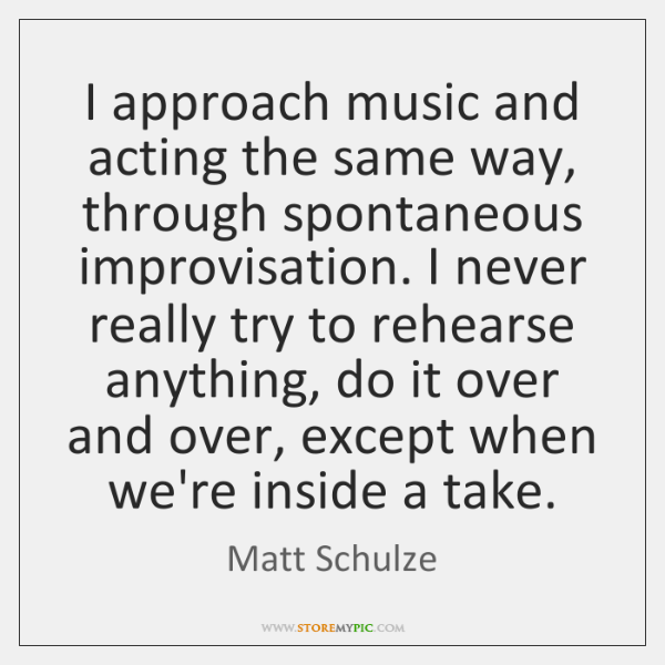 I approach music and acting the same way, through spontaneous improvisation. I ...