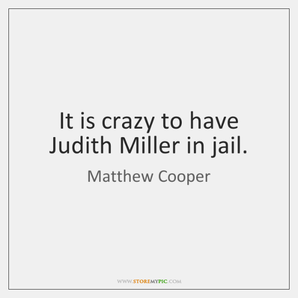 It is crazy to have Judith Miller in jail.