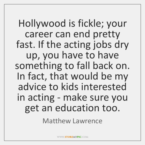 Hollywood is fickle; your career can end pretty fast. If the acting ...