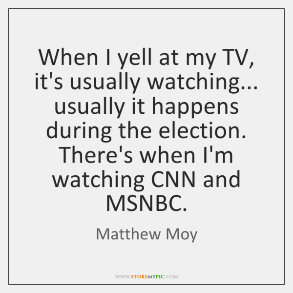 When I yell at my TV, it's usually watching... usually it happens ...