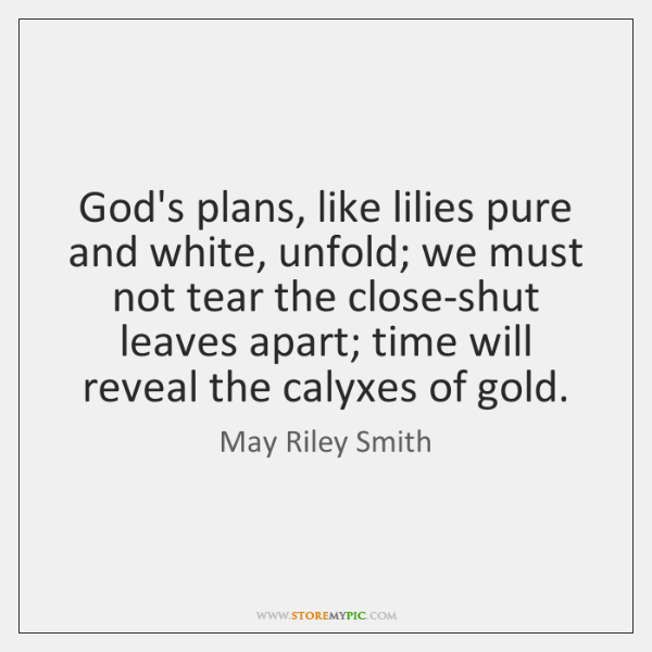 God's plans, like lilies pure and white, unfold; we must not tear ...