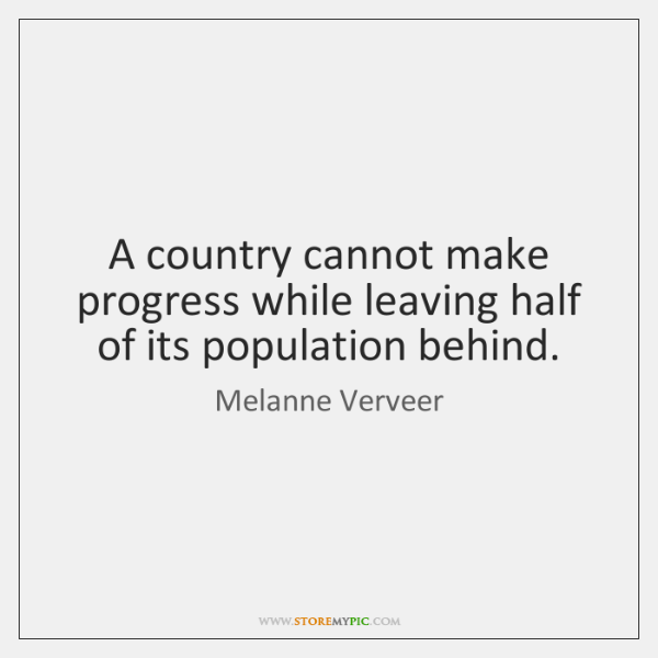A country cannot make progress while leaving half of its population behind.