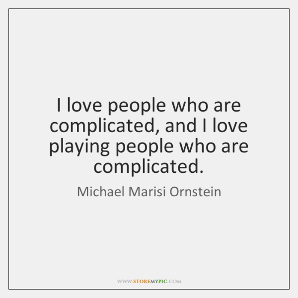 I love people who are complicated, and I love playing people who ...