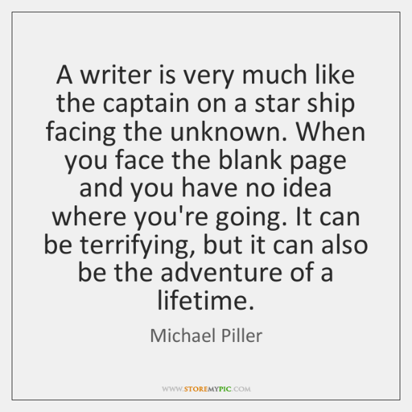 A writer is very much like the captain on a star ship ...