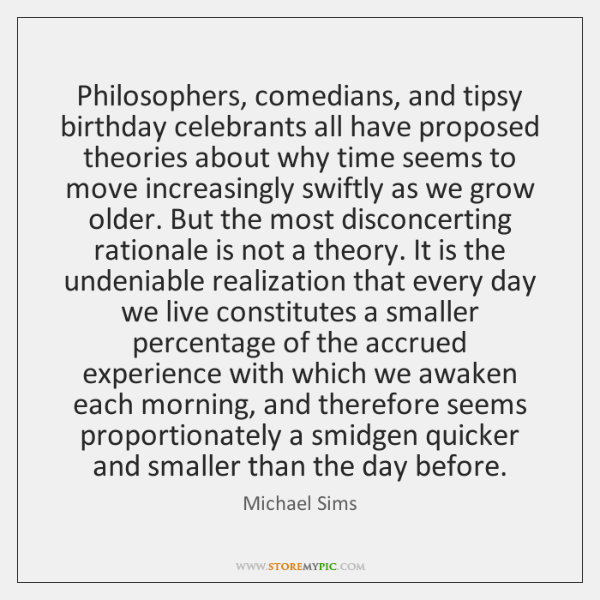 Philosophers, comedians, and tipsy birthday celebrants all have proposed theories about why ...