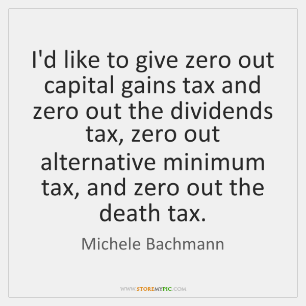 I'd like to give zero out capital gains tax and zero out ...